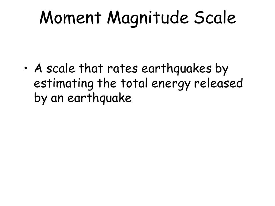 Moment Magnitude Scale A scale that rates earthquakes by estimating the total energy released by an earthquake
