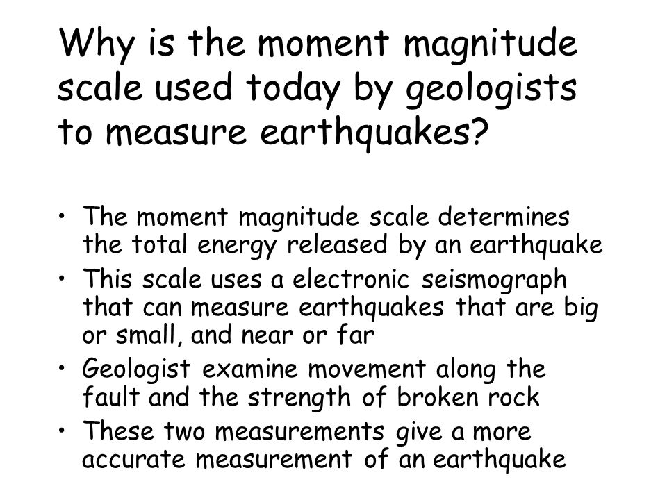Why is the moment magnitude scale used today by geologists to measure earthquakes.