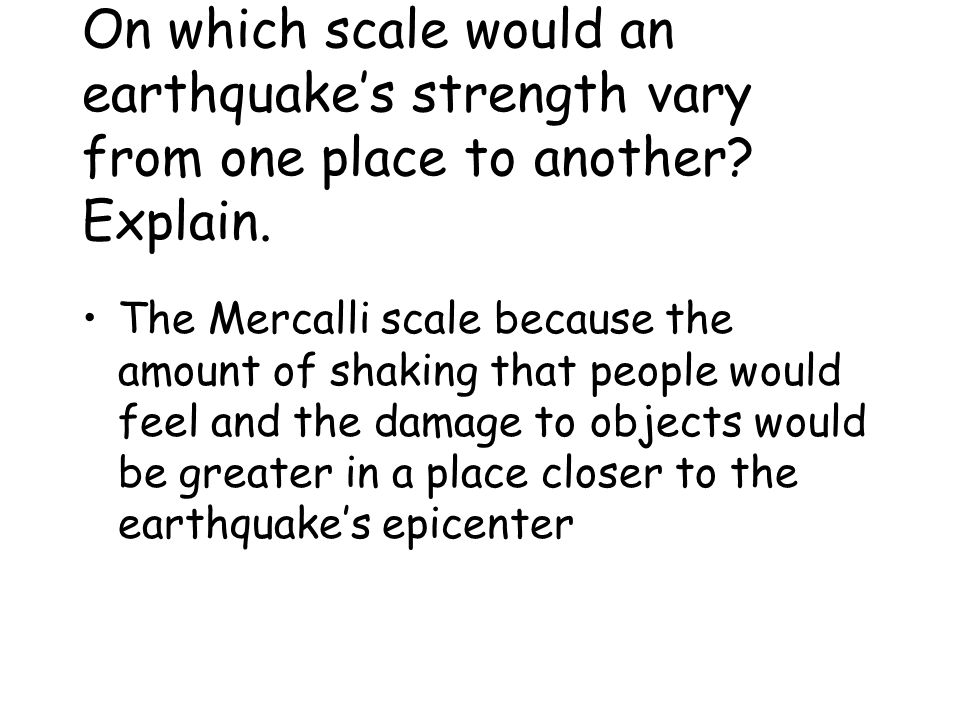 On which scale would an earthquake's strength vary from one place to another.