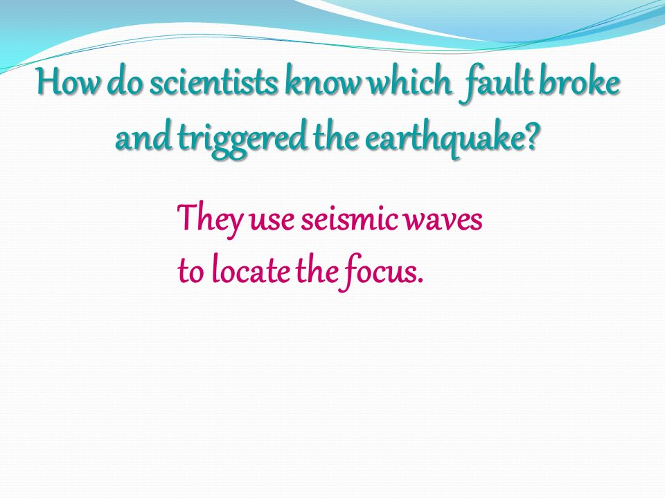 How do scientists know which fault broke and triggered the earthquake.