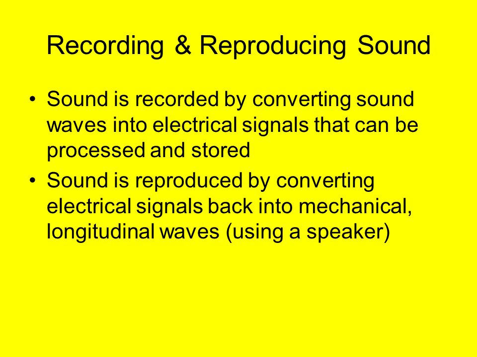 Recording & Reproducing Sound Sound is recorded by converting sound waves into electrical signals that can be processed and stored Sound is reproduced by converting electrical signals back into mechanical, longitudinal waves (using a speaker)