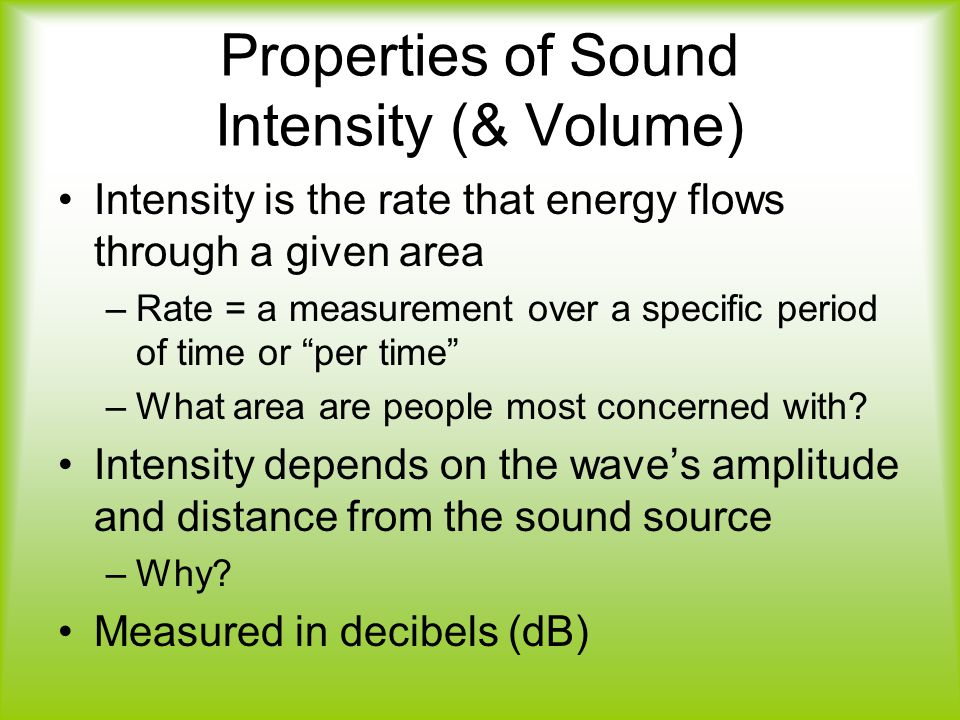 Properties of Sound Intensity (& Volume) Intensity is the rate that energy flows through a given area –Rate = a measurement over a specific period of time or per time –What area are people most concerned with.