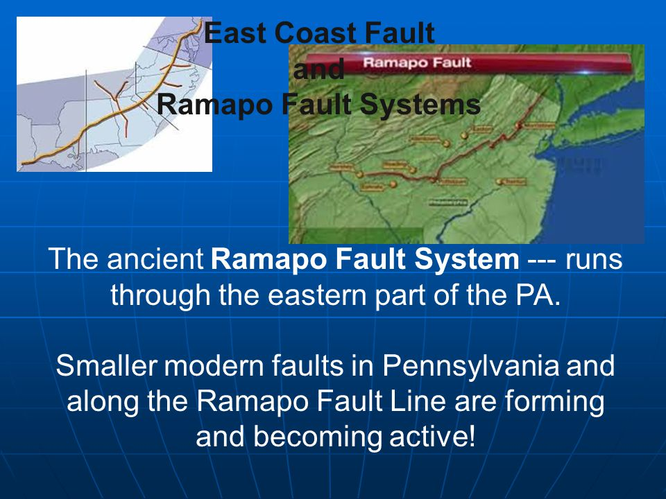 East Coast Fault and Ramapo Fault Systems The ancient Ramapo Fault System --- runs through the eastern part of the PA.