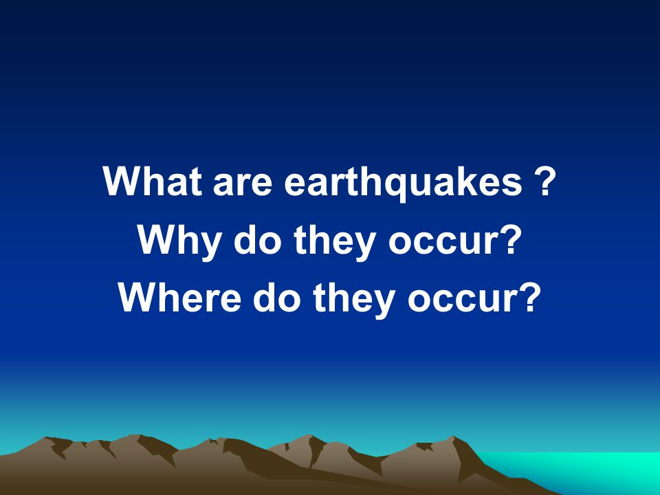 What are earthquakes Why do they occur Where do they occur