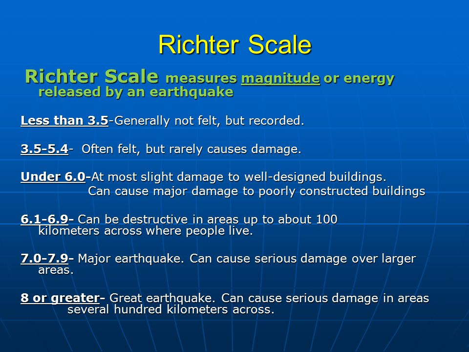 Richter Scale Richter Scale measures magnitude or energy released by an earthquake Richter Scale measures magnitude or energy released by an earthquake Less than 3.5-Generally not felt, but recorded.