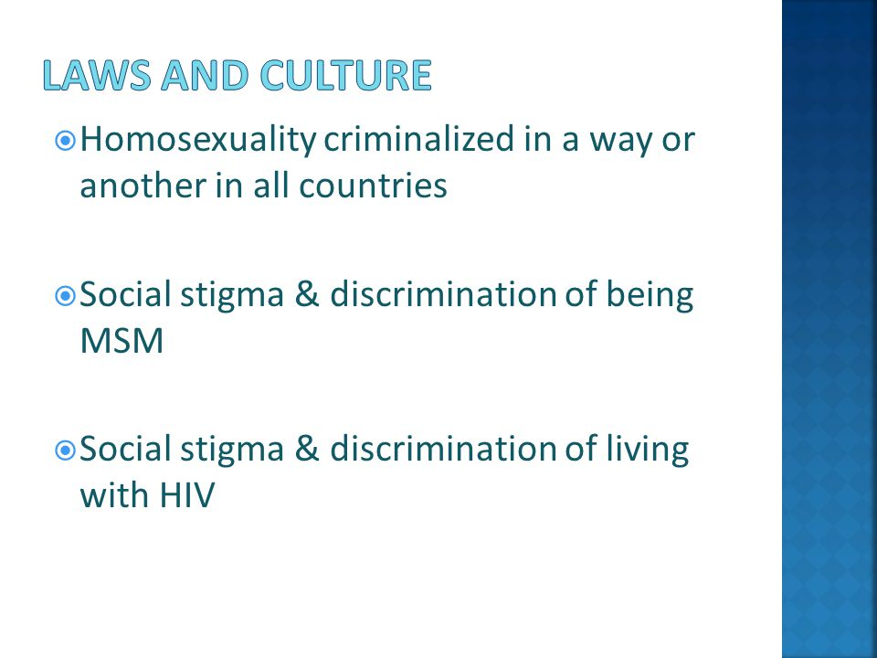  Homosexuality criminalized in a way or another in all countries  Social stigma & discrimination of being MSM  Social stigma & discrimination of living with HIV