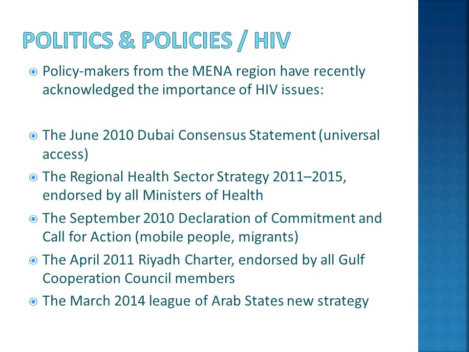  Policy-makers from the MENA region have recently acknowledged the importance of HIV issues:  The June 2010 Dubai Consensus Statement (universal access)  The Regional Health Sector Strategy 2011–2015, endorsed by all Ministers of Health  The September 2010 Declaration of Commitment and Call for Action (mobile people, migrants)  The April 2011 Riyadh Charter, endorsed by all Gulf Cooperation Council members  The March 2014 league of Arab States new strategy