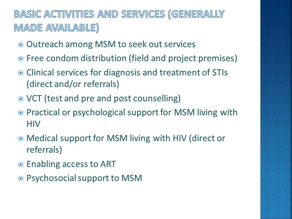  Outreach among MSM to seek out services  Free condom distribution (field and project premises)  Clinical services for diagnosis and treatment of STIs (direct and/or referrals)  VCT (test and pre and post counselling)  Practical or psychological support for MSM living with HIV  Medical support for MSM living with HIV (direct or referrals)  Enabling access to ART  Psychosocial support to MSM