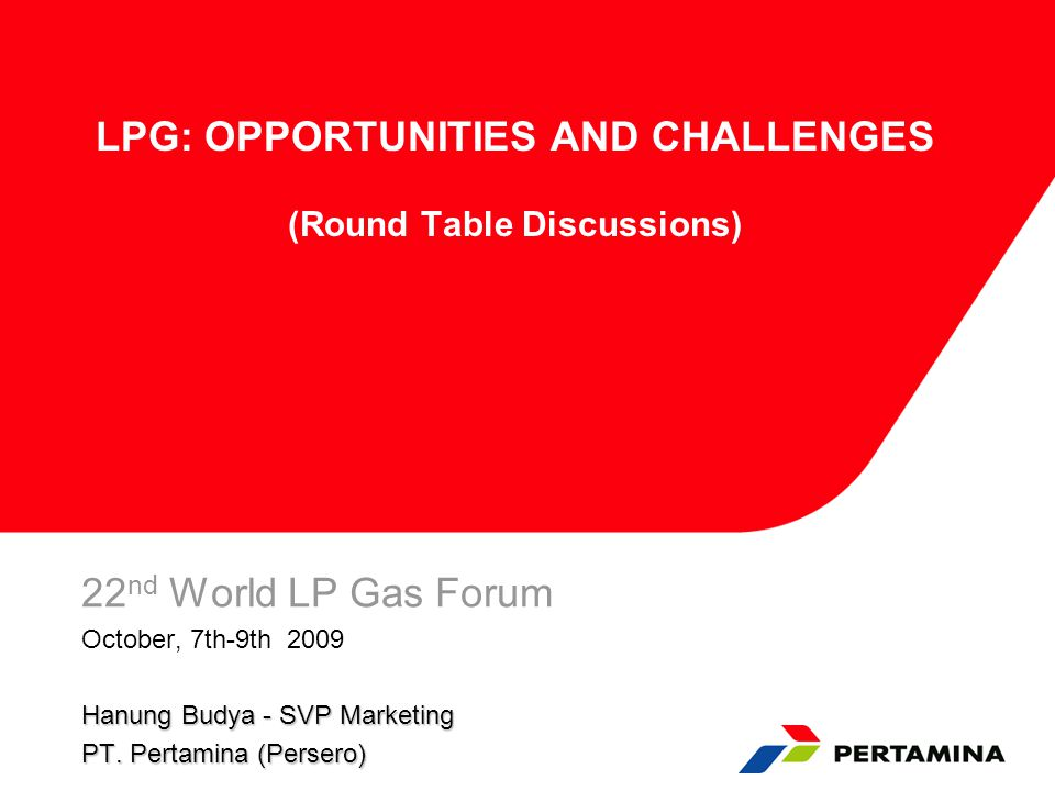 LPG: OPPORTUNITIES AND CHALLENGES (Round Table Discussions) 22 nd World LP Gas Forum October, 7th-9th 2009 Hanung Budya - SVP Marketing PT.
