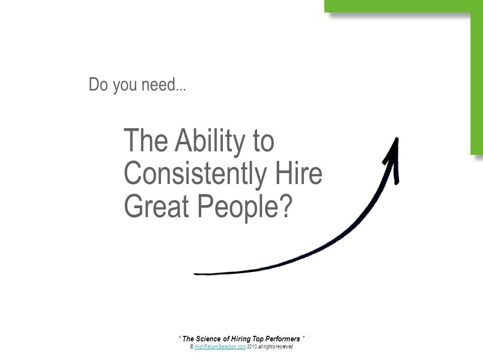 ' The Science of Hiring Top Performers ' © HighReturnSelection.com 2010 all rights reservedHighReturnSelection.com The Ability to Consistently Hire Great People.
