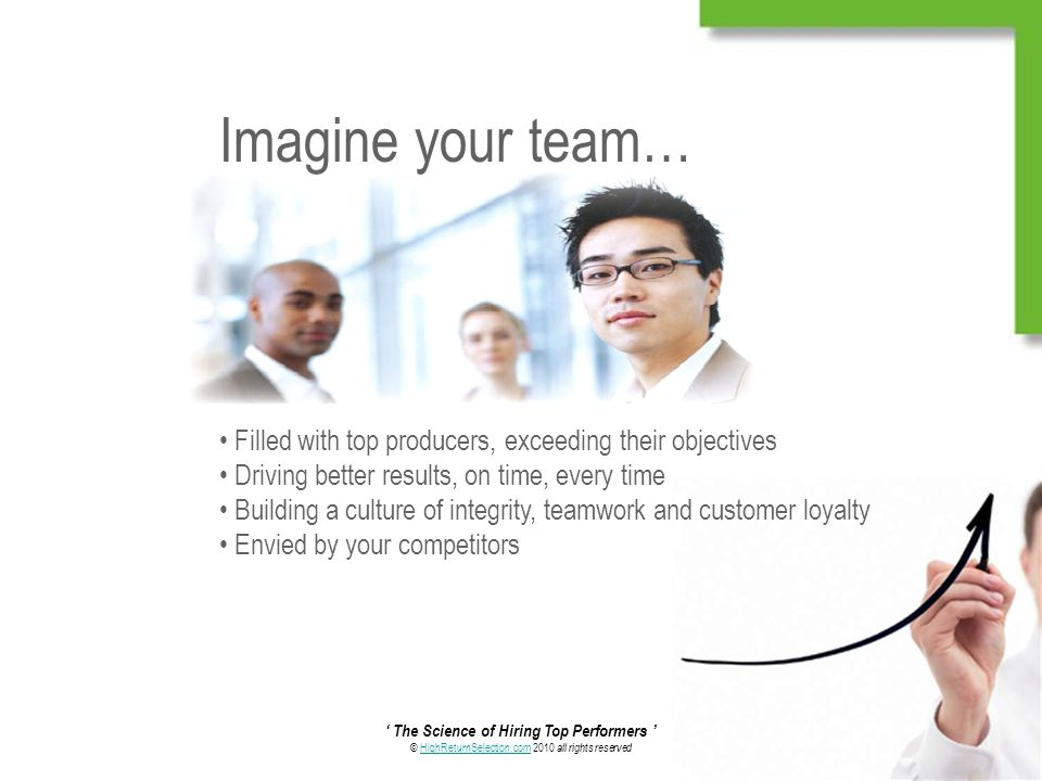 ' The Science of Hiring Top Performers ' © HighReturnSelection.com 2010 all rights reservedHighReturnSelection.com Imagine your team… Filled with top producers, exceeding their objectives Driving better results, on time, every time Building a culture of integrity, teamwork and customer loyalty Envied by your competitors