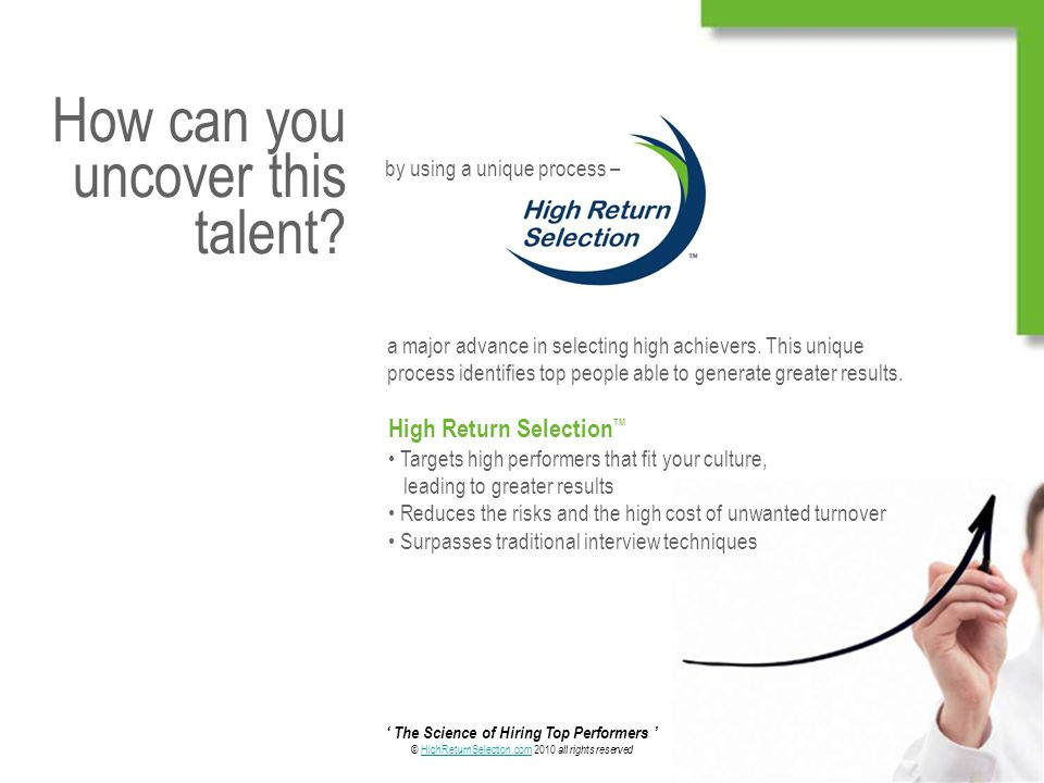 ' The Science of Hiring Top Performers ' © HighReturnSelection.com 2010 all rights reservedHighReturnSelection.com How can you uncover this talent.