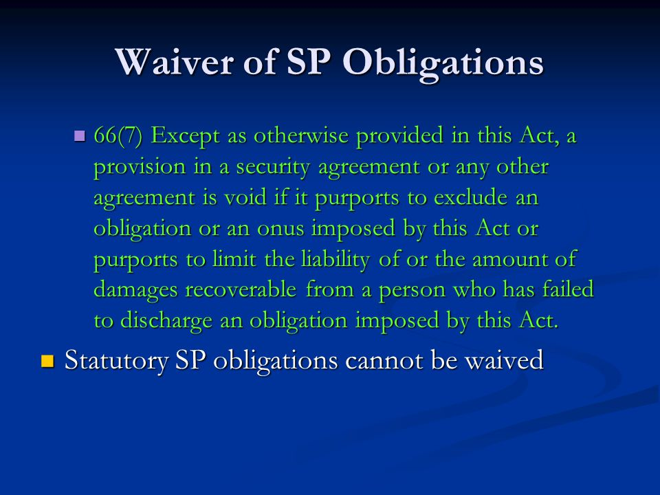 Waiver of SP Obligations 66(7) Except as otherwise provided in this Act, a provision in a security agreement or any other agreement is void if it purports to exclude an obligation or an onus imposed by this Act or purports to limit the liability of or the amount of damages recoverable from a person who has failed to discharge an obligation imposed by this Act.