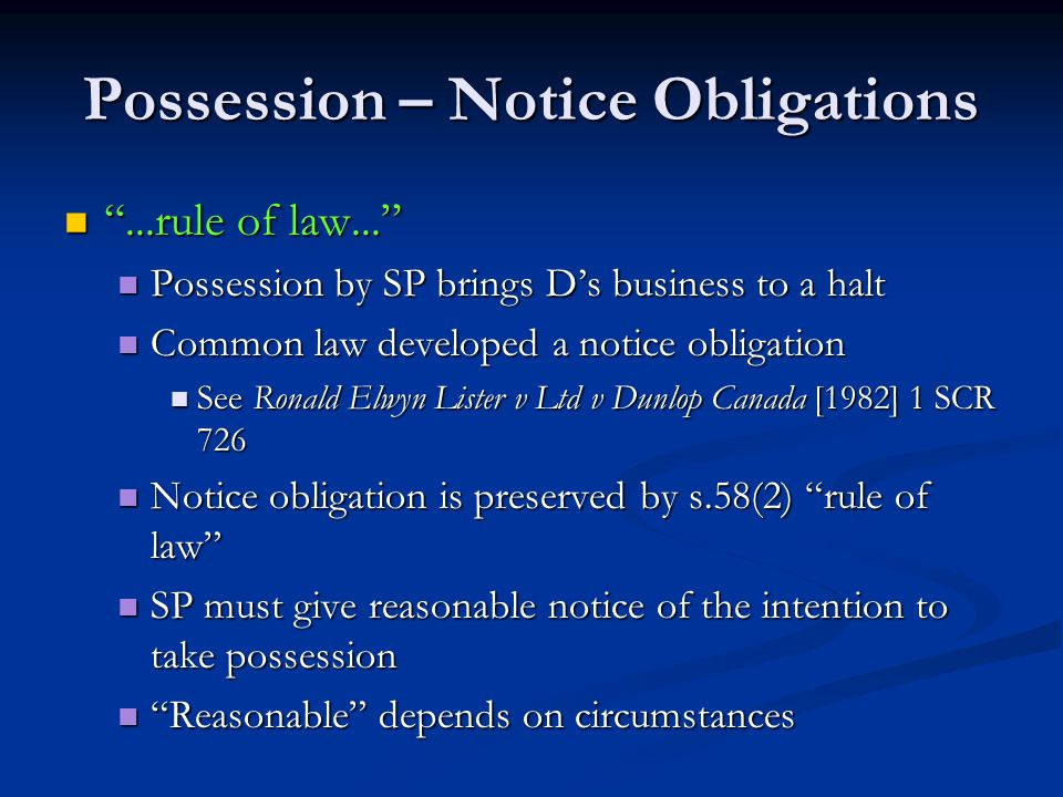 Possession – Notice Obligations ...rule of law... ...rule of law... Possession by SP brings D's business to a halt Possession by SP brings D's business to a halt Common law developed a notice obligation Common law developed a notice obligation See Ronald Elwyn Lister v Ltd v Dunlop Canada [1982] 1 SCR 726 See Ronald Elwyn Lister v Ltd v Dunlop Canada [1982] 1 SCR 726 Notice obligation is preserved by s.58(2) rule of law Notice obligation is preserved by s.58(2) rule of law SP must give reasonable notice of the intention to take possession SP must give reasonable notice of the intention to take possession Reasonable depends on circumstances Reasonable depends on circumstances