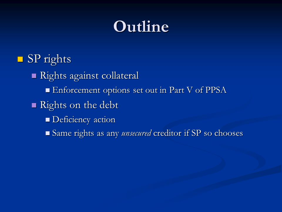 Outline SP rights SP rights Rights against collateral Rights against collateral Enforcement options set out in Part V of PPSA Enforcement options set out in Part V of PPSA Rights on the debt Rights on the debt Deficiency action Deficiency action Same rights as any unsecured creditor if SP so chooses Same rights as any unsecured creditor if SP so chooses