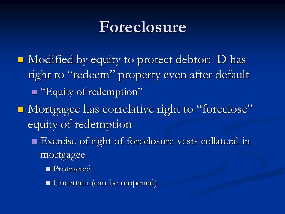 Foreclosure Modified by equity to protect debtor: D has right to redeem property even after default Modified by equity to protect debtor: D has right to redeem property even after default Equity of redemption Equity of redemption Mortgagee has correlative right to foreclose equity of redemption Mortgagee has correlative right to foreclose equity of redemption Exercise of right of foreclosure vests collateral in mortgagee Exercise of right of foreclosure vests collateral in mortgagee Protracted Protracted Uncertain (can be reopened) Uncertain (can be reopened)