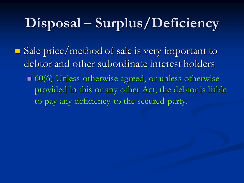 Disposal – Surplus/Deficiency Sale price/method of sale is very important to debtor and other subordinate interest holders Sale price/method of sale is very important to debtor and other subordinate interest holders 60(6) Unless otherwise agreed, or unless otherwise provided in this or any other Act, the debtor is liable to pay any deficiency to the secured party.