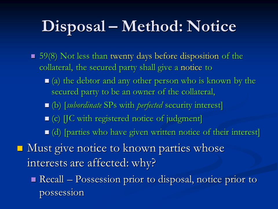 Disposal – Method: Notice 59(8) Not less than twenty days before disposition of the collateral, the secured party shall give a notice to 59(8) Not less than twenty days before disposition of the collateral, the secured party shall give a notice to (a) the debtor and any other person who is known by the secured party to be an owner of the collateral, (a) the debtor and any other person who is known by the secured party to be an owner of the collateral, (b) [subordinate SPs with perfected security interest] (b) [subordinate SPs with perfected security interest] (c) [JC with registered notice of judgment] (c) [JC with registered notice of judgment] (d) [parties who have given written notice of their interest] (d) [parties who have given written notice of their interest] Must give notice to known parties whose interests are affected: why.