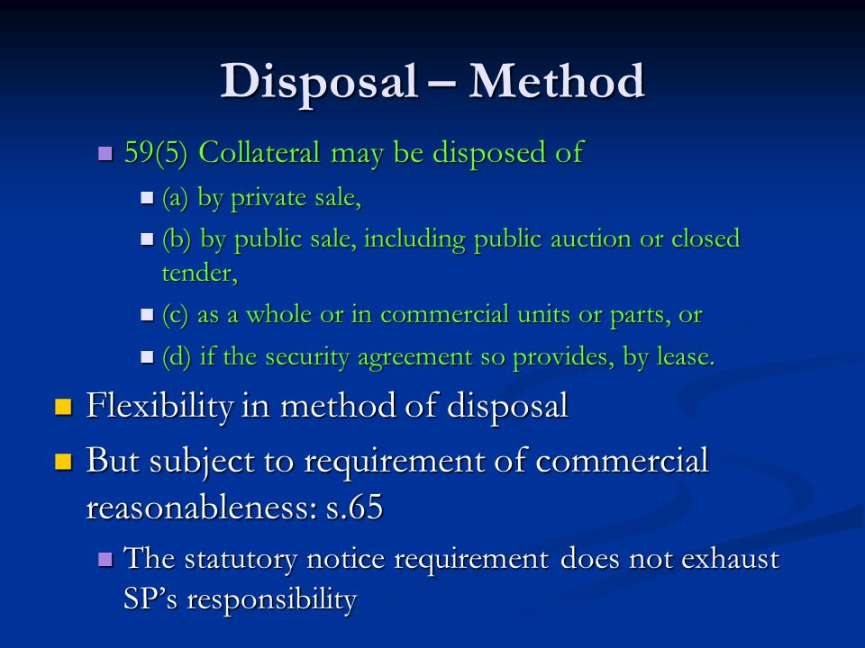 Disposal – Method 59(5) Collateral may be disposed of 59(5) Collateral may be disposed of (a) by private sale, (a) by private sale, (b) by public sale, including public auction or closed tender, (b) by public sale, including public auction or closed tender, (c) as a whole or in commercial units or parts, or (c) as a whole or in commercial units or parts, or (d) if the security agreement so provides, by lease.
