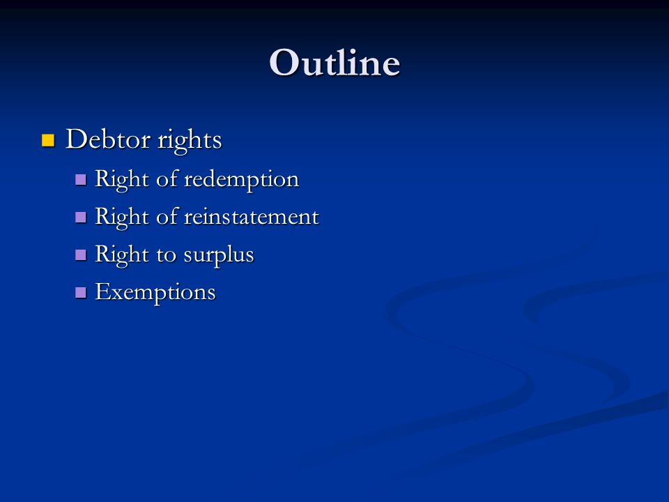 Outline Debtor rights Debtor rights Right of redemption Right of redemption Right of reinstatement Right of reinstatement Right to surplus Right to surplus Exemptions Exemptions