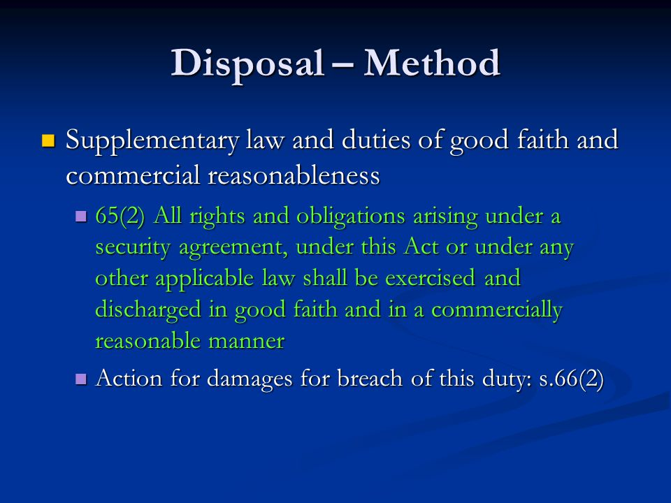 Disposal – Method Supplementary law and duties of good faith and commercial reasonableness Supplementary law and duties of good faith and commercial reasonableness 65(2) All rights and obligations arising under a security agreement, under this Act or under any other applicable law shall be exercised and discharged in good faith and in a commercially reasonable manner 65(2) All rights and obligations arising under a security agreement, under this Act or under any other applicable law shall be exercised and discharged in good faith and in a commercially reasonable manner Action for damages for breach of this duty: s.66(2) Action for damages for breach of this duty: s.66(2)
