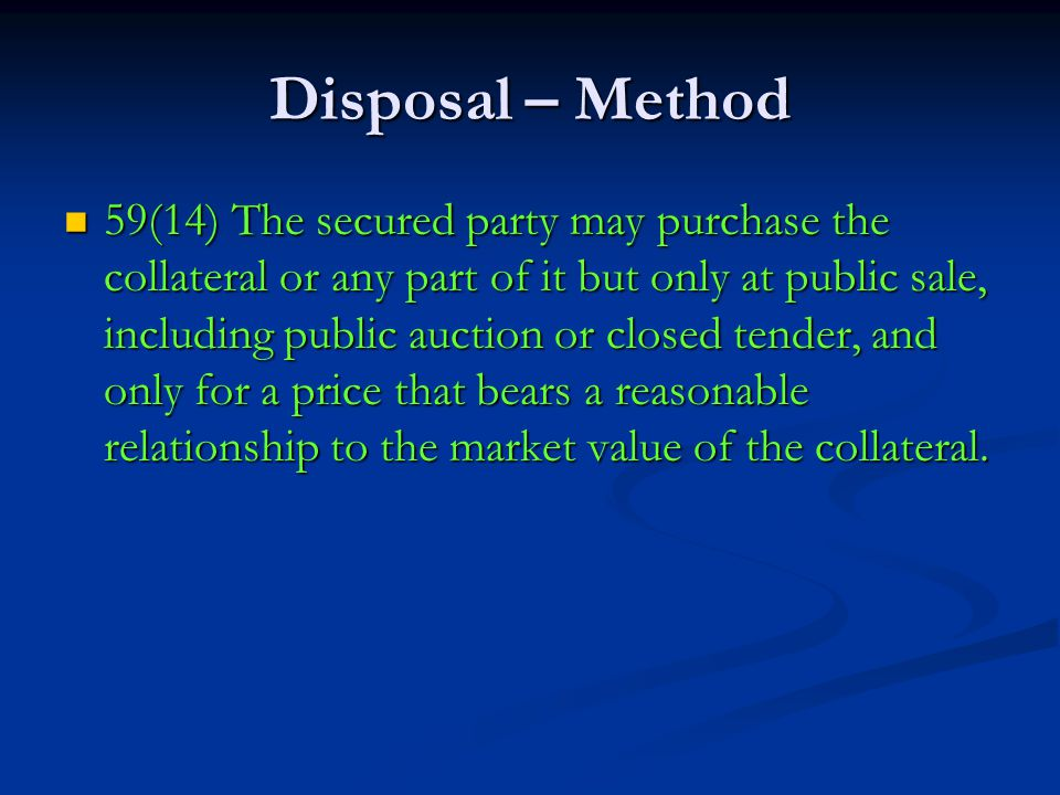 Disposal – Method 59(14) The secured party may purchase the collateral or any part of it but only at public sale, including public auction or closed tender, and only for a price that bears a reasonable relationship to the market value of the collateral.