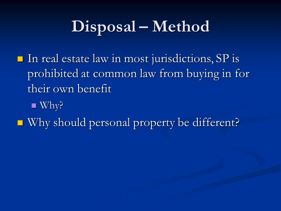 Disposal – Method In real estate law in most jurisdictions, SP is prohibited at common law from buying in for their own benefit In real estate law in most jurisdictions, SP is prohibited at common law from buying in for their own benefit Why.