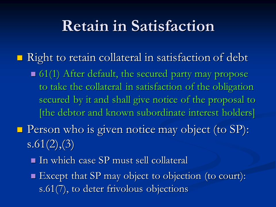 Retain in Satisfaction Right to retain collateral in satisfaction of debt Right to retain collateral in satisfaction of debt 61(1) After default, the secured party may propose to take the collateral in satisfaction of the obligation secured by it and shall give notice of the proposal to [the debtor and known subordinate interest holders] 61(1) After default, the secured party may propose to take the collateral in satisfaction of the obligation secured by it and shall give notice of the proposal to [the debtor and known subordinate interest holders] Person who is given notice may object (to SP): s.61(2),(3) Person who is given notice may object (to SP): s.61(2),(3) In which case SP must sell collateral In which case SP must sell collateral Except that SP may object to objection (to court): s.61(7), to deter frivolous objections Except that SP may object to objection (to court): s.61(7), to deter frivolous objections