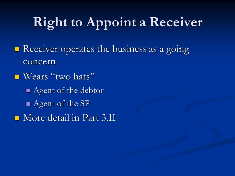 Right to Appoint a Receiver Receiver operates the business as a going concern Receiver operates the business as a going concern Wears two hats Wears two hats Agent of the debtor Agent of the debtor Agent of the SP Agent of the SP More detail in Part 3.II More detail in Part 3.II