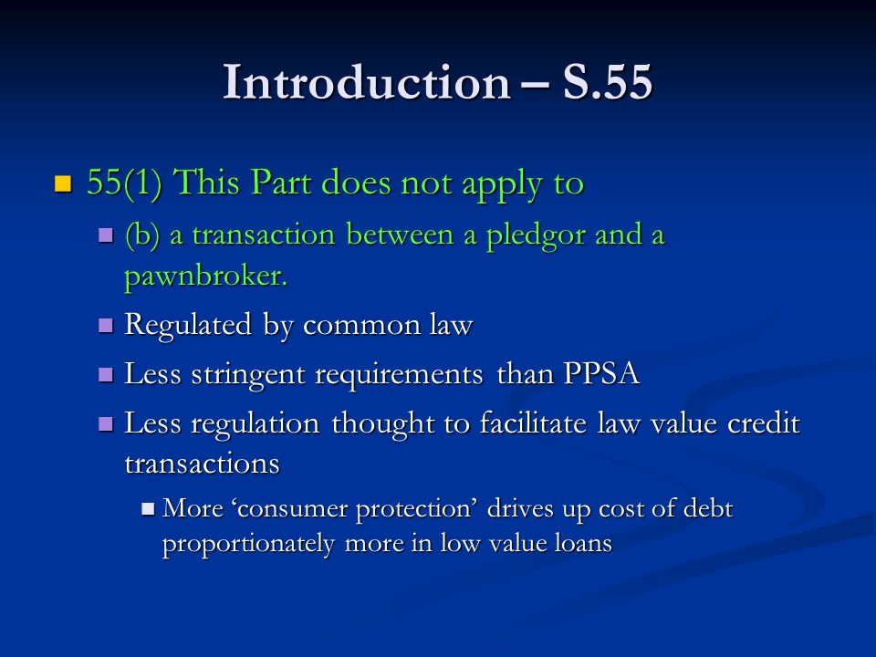 Introduction – S.55 55(1) This Part does not apply to 55(1) This Part does not apply to (b) a transaction between a pledgor and a pawnbroker.