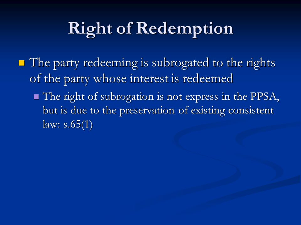 Right of Redemption The party redeeming is subrogated to the rights of the party whose interest is redeemed The party redeeming is subrogated to the rights of the party whose interest is redeemed The right of subrogation is not express in the PPSA, but is due to the preservation of existing consistent law: s.65(1) The right of subrogation is not express in the PPSA, but is due to the preservation of existing consistent law: s.65(1)