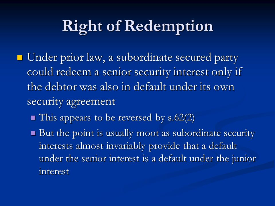 Right of Redemption Under prior law, a subordinate secured party could redeem a senior security interest only if the debtor was also in default under its own security agreement Under prior law, a subordinate secured party could redeem a senior security interest only if the debtor was also in default under its own security agreement This appears to be reversed by s.62(2) This appears to be reversed by s.62(2) But the point is usually moot as subordinate security interests almost invariably provide that a default under the senior interest is a default under the junior interest But the point is usually moot as subordinate security interests almost invariably provide that a default under the senior interest is a default under the junior interest