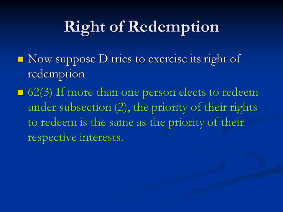 Right of Redemption Now suppose D tries to exercise its right of redemption Now suppose D tries to exercise its right of redemption 62(3) If more than one person elects to redeem under subsection (2), the priority of their rights to redeem is the same as the priority of their respective interests.