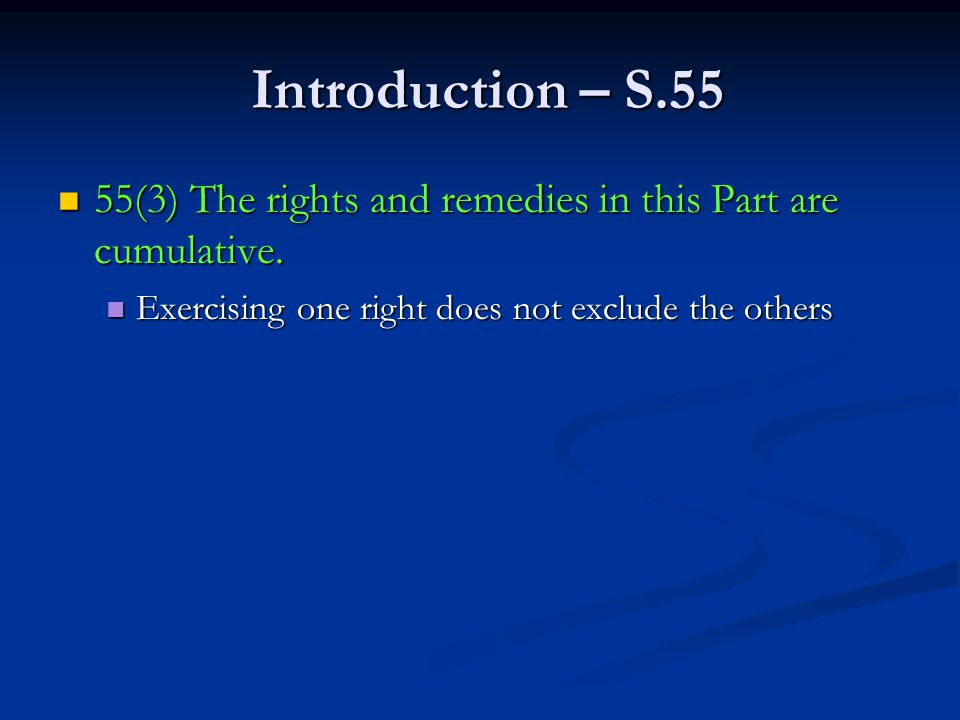 Introduction – S.55 Introduction – S.55 55(3) The rights and remedies in this Part are cumulative.