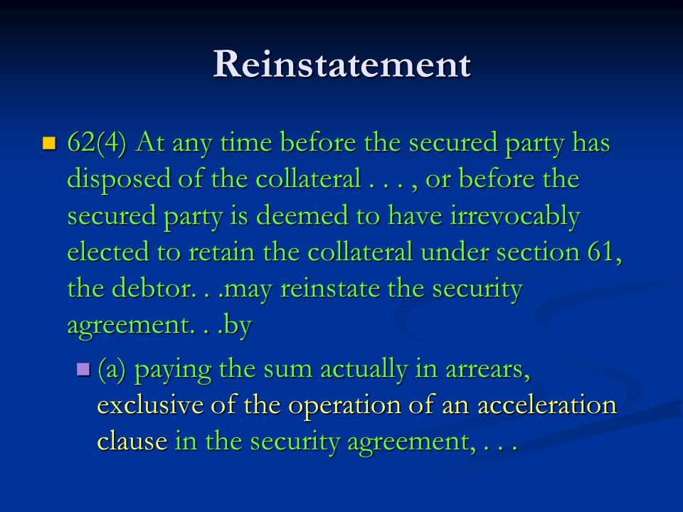 Reinstatement 62(4) At any time before the secured party has disposed of the collateral..., or before the secured party is deemed to have irrevocably elected to retain the collateral under section 61, the debtor...may reinstate the security agreement...by 62(4) At any time before the secured party has disposed of the collateral..., or before the secured party is deemed to have irrevocably elected to retain the collateral under section 61, the debtor...may reinstate the security agreement...by (a) paying the sum actually in arrears, exclusive of the operation of an acceleration clause in the security agreement,...