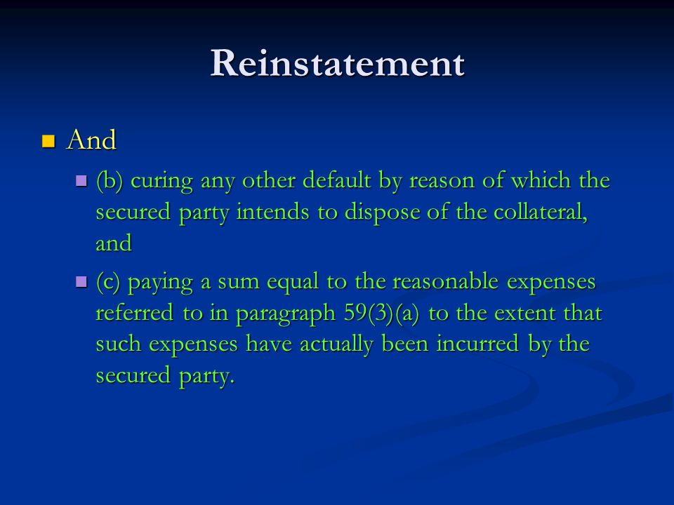 Reinstatement And And (b) curing any other default by reason of which the secured party intends to dispose of the collateral, and (b) curing any other default by reason of which the secured party intends to dispose of the collateral, and (c) paying a sum equal to the reasonable expenses referred to in paragraph 59(3)(a) to the extent that such expenses have actually been incurred by the secured party.