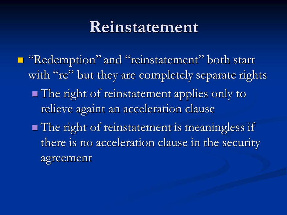 Reinstatement Redemption and reinstatement both start with re but they are completely separate rights Redemption and reinstatement both start with re but they are completely separate rights The right of reinstatement applies only to relieve againt an acceleration clause The right of reinstatement applies only to relieve againt an acceleration clause The right of reinstatement is meaningless if there is no acceleration clause in the security agreement The right of reinstatement is meaningless if there is no acceleration clause in the security agreement