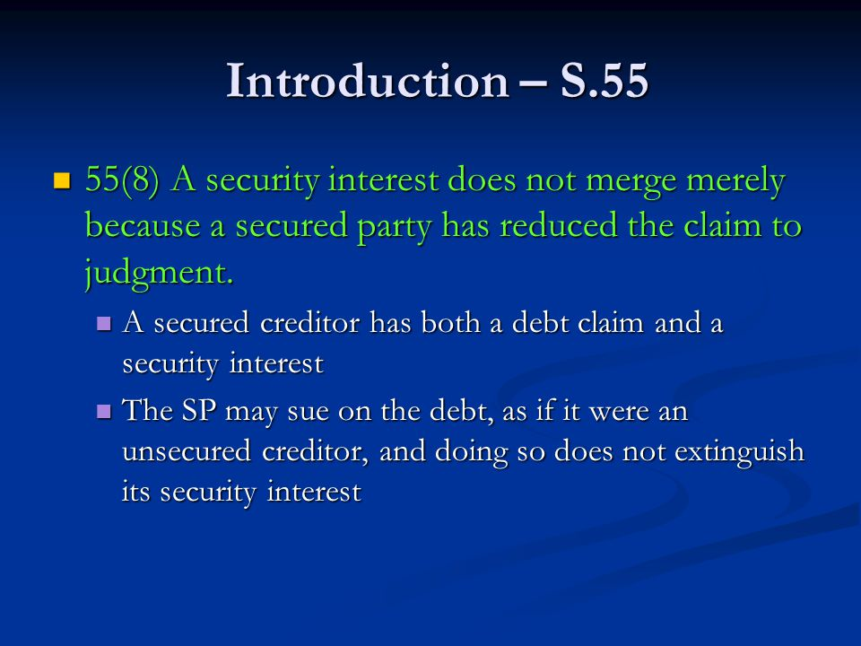 Introduction – S.55 Introduction – S.55 55(8) A security interest does not merge merely because a secured party has reduced the claim to judgment.