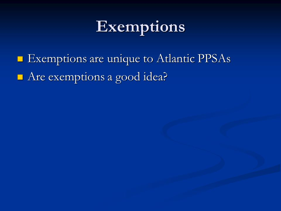 Exemptions Exemptions are unique to Atlantic PPSAs Exemptions are unique to Atlantic PPSAs Are exemptions a good idea.