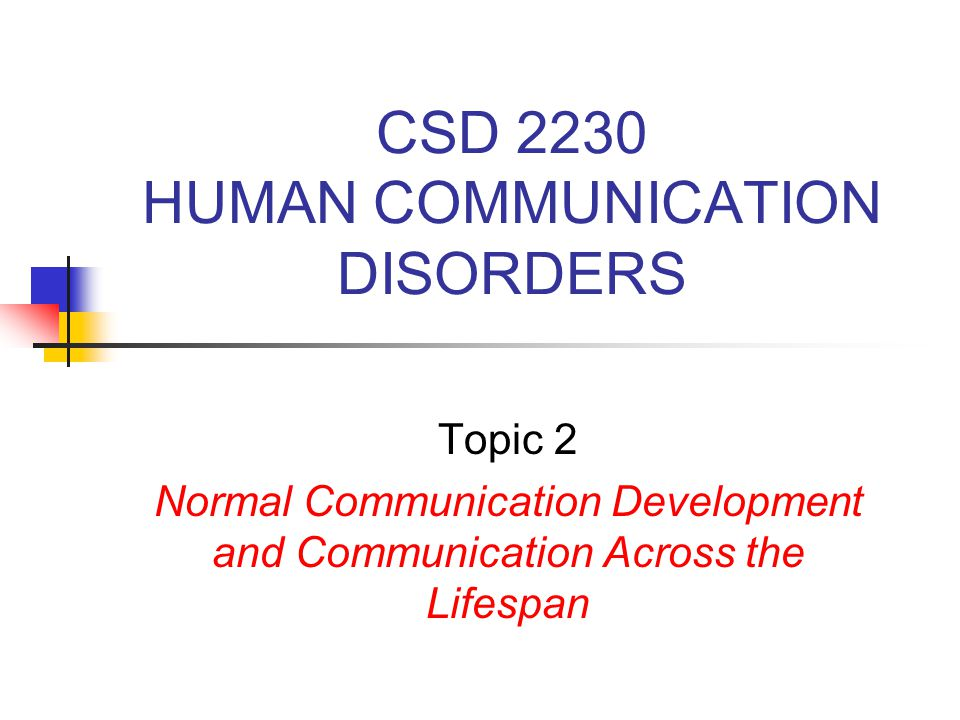CSD 2230 HUMAN COMMUNICATION DISORDERS Topic 2 Normal Communication Development and Communication Across the Lifespan