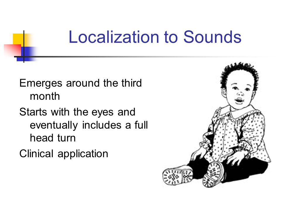 Localization to Sounds Emerges around the third month Starts with the eyes and eventually includes a full head turn Clinical application