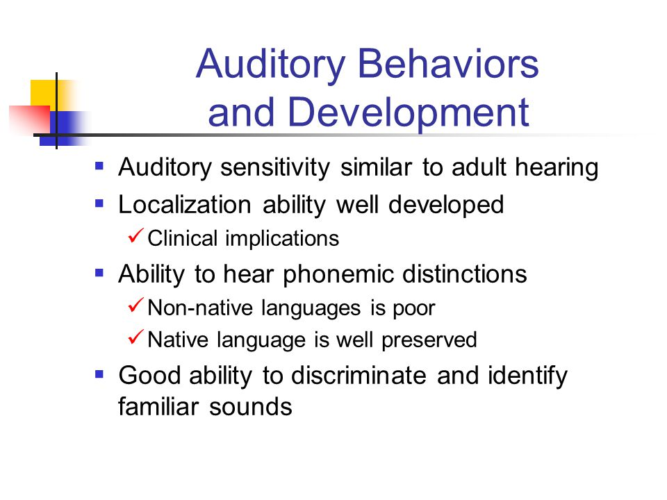 Auditory Behaviors and Development  Auditory sensitivity similar to adult hearing  Localization ability well developed Clinical implications  Ability to hear phonemic distinctions Non-native languages is poor Native language is well preserved  Good ability to discriminate and identify familiar sounds