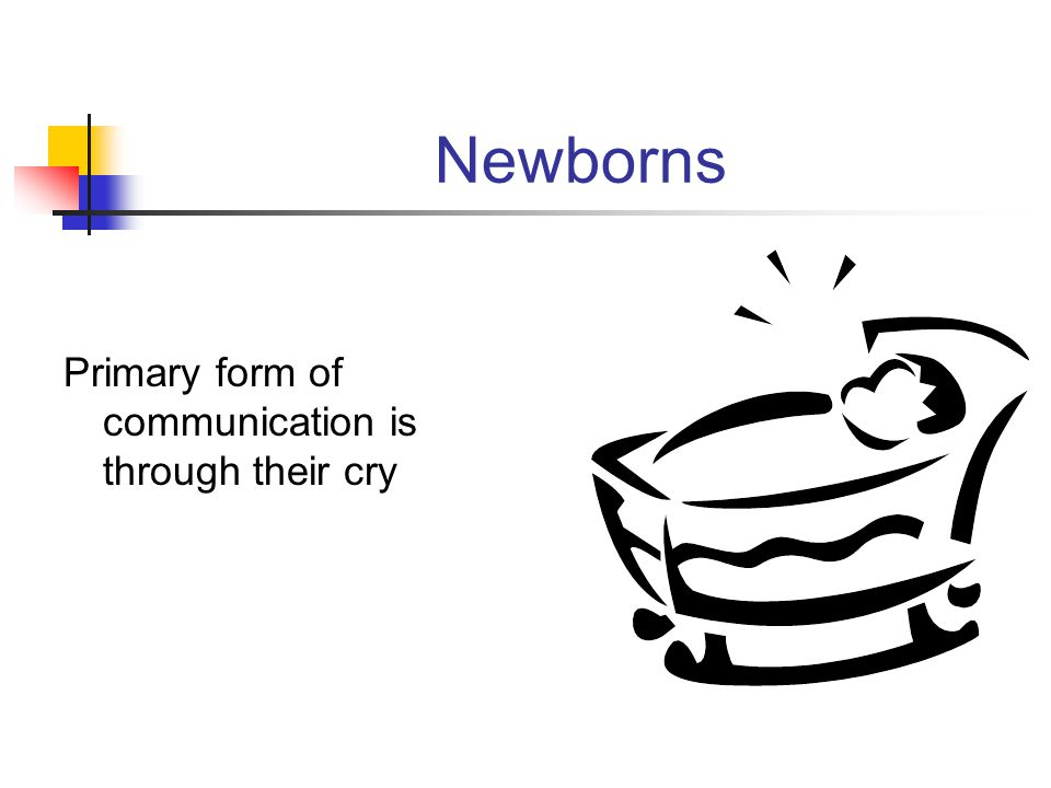 Newborns Primary form of communication is through their cry