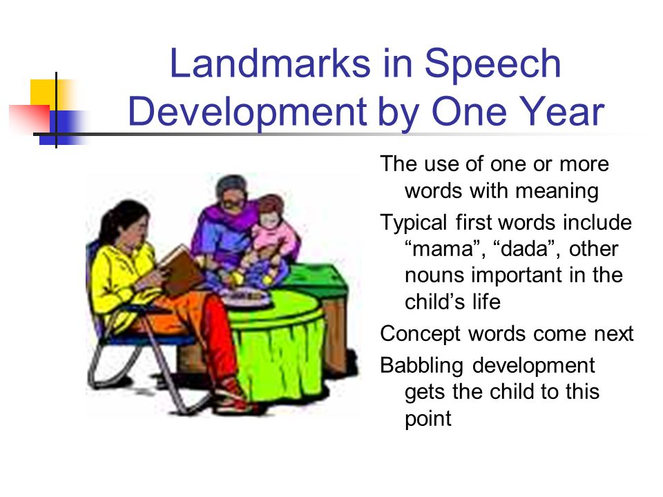 Landmarks in Speech Development by One Year The use of one or more words with meaning Typical first words include mama , dada , other nouns important in the child's life Concept words come next Babbling development gets the child to this point