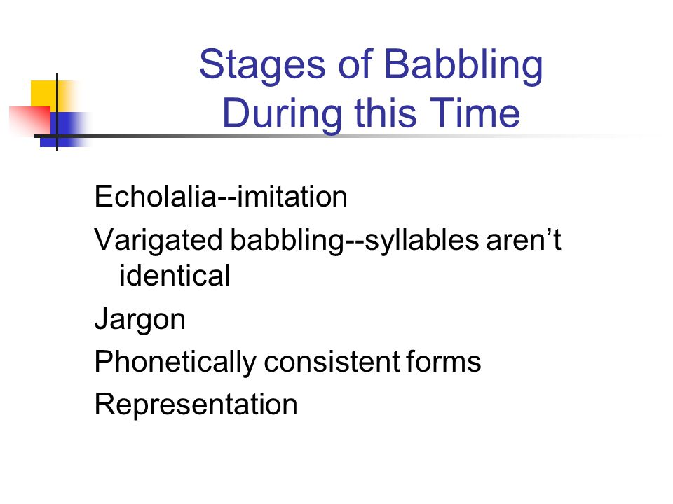 Stages of Babbling During this Time Echolalia--imitation Varigated babbling--syllables aren't identical Jargon Phonetically consistent forms Representation