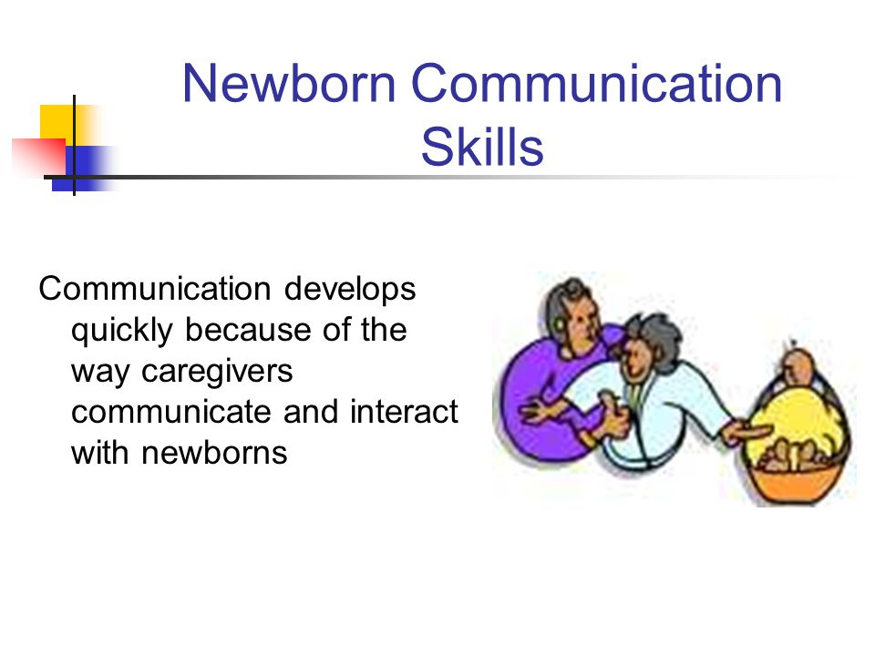 Newborn Communication Skills Communication develops quickly because of the way caregivers communicate and interact with newborns