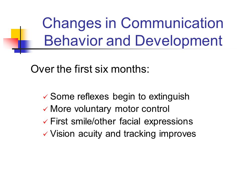 Changes in Communication Behavior and Development Over the first six months: Some reflexes begin to extinguish More voluntary motor control First smile/other facial expressions Vision acuity and tracking improves