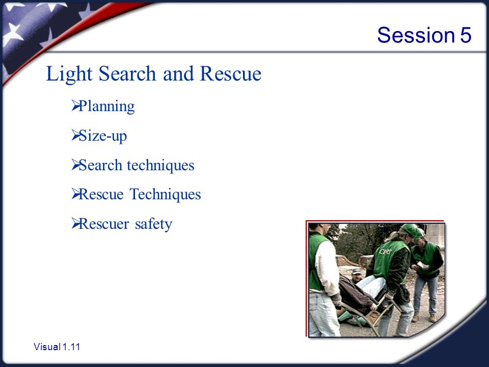Visual 1.11 Session 5 Light Search and Rescue  Planning  Size-up  Search techniques  Rescue Techniques  Rescuer safety