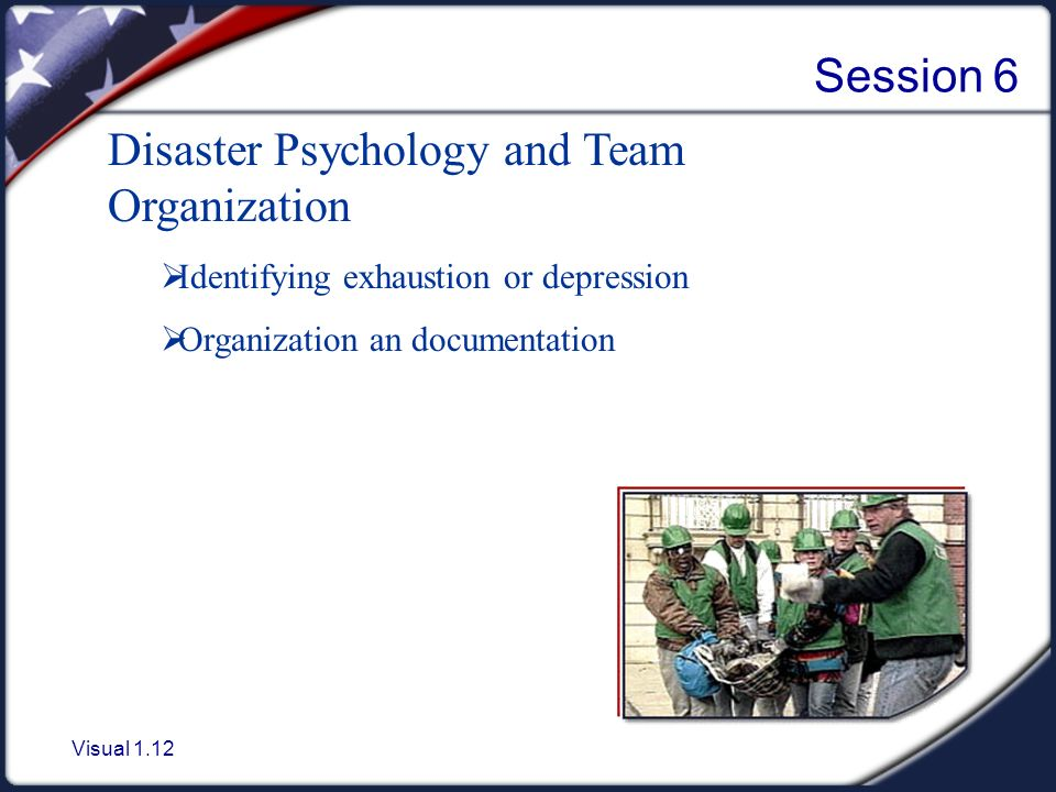 Visual 1.12 Session 6 Disaster Psychology and Team Organization  Identifying exhaustion or depression  Organization an documentation