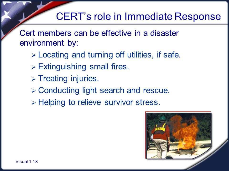 Visual 1.18 CERT's role in Immediate Response Cert members can be effective in a disaster environment by:  Locating and turning off utilities, if safe.